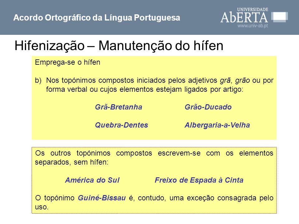 Hifenização – Manutenção do hífen Acordo Ortográfico da Língua Portuguesa Emprega-se o hífen b)Nos topónimos compostos iniciados pelos adjetivos grã,