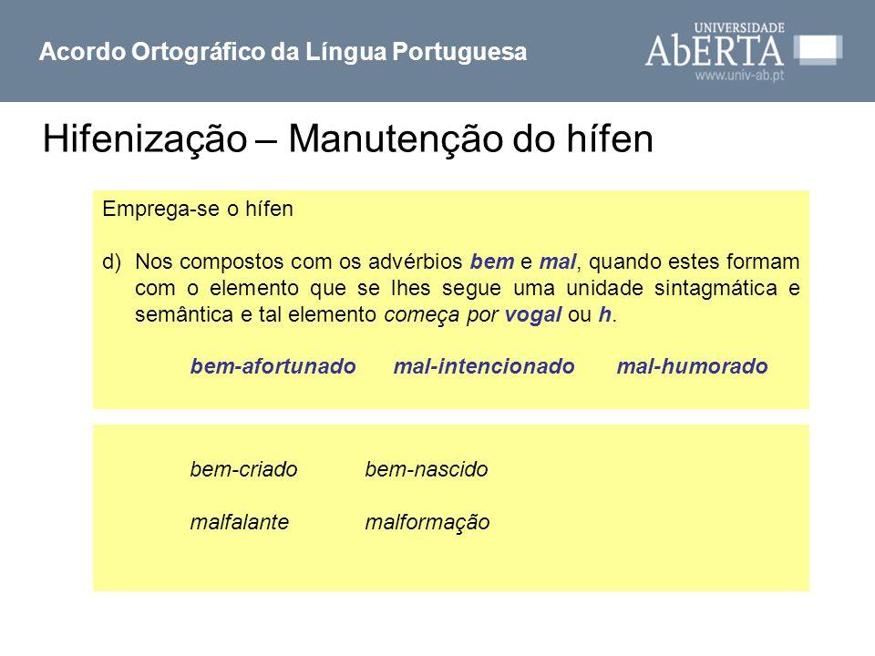 Hifenização – Manutenção do hífen Acordo Ortográfico da Língua Portuguesa Emprega-se o hífen d)Nos compostos com os advérbios bem e mal, quando estes