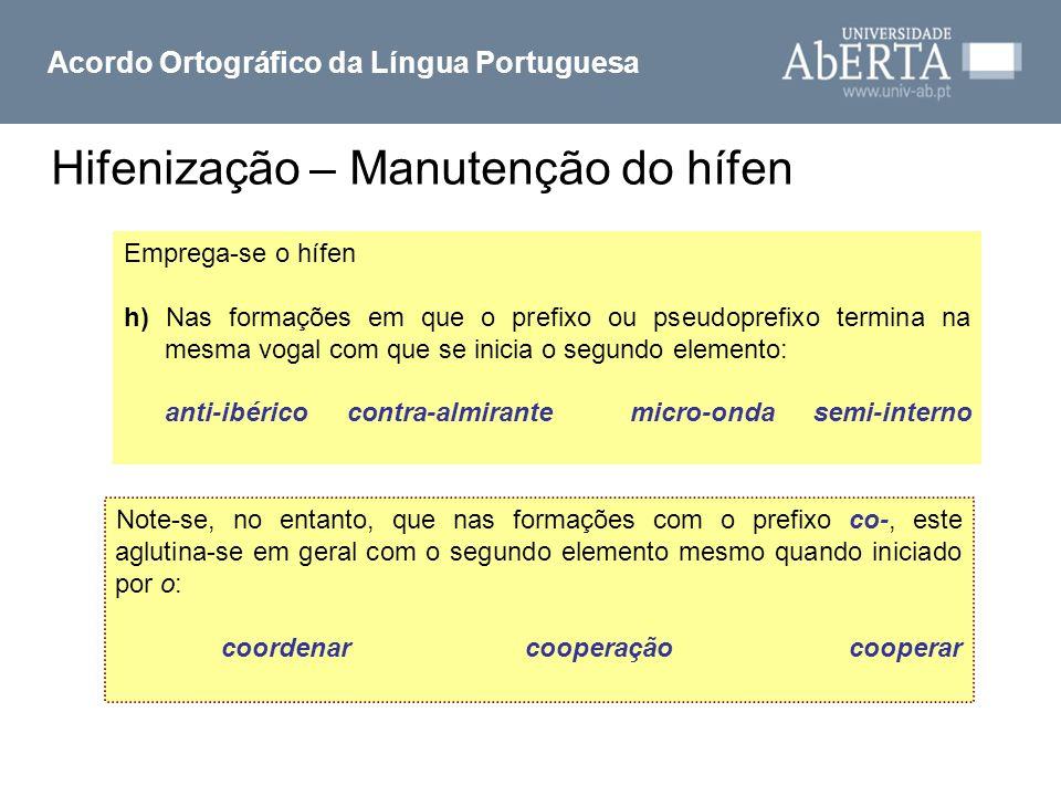 Hifenização – Manutenção do hífen Acordo Ortográfico da Língua Portuguesa Emprega-se o hífen h) Nas formações em que o prefixo ou pseudoprefixo termin
