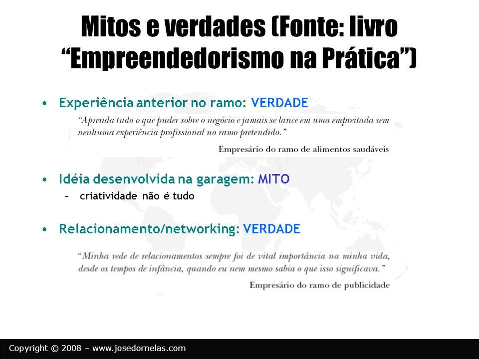 Copyright © 2008 – www.josedornelas.com Mitos e verdades (Fonte: livro Empreendedorismo na Prática) Experiência anterior no ramo: VERDADE Idéia desenv