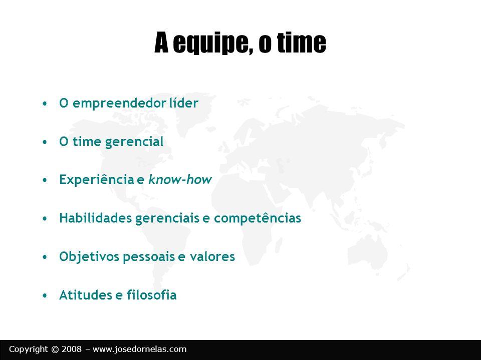 Copyright © 2008 – www.josedornelas.com A equipe, o time O empreendedor líder O time gerencial Experiência e know-how Habilidades gerenciais e competê