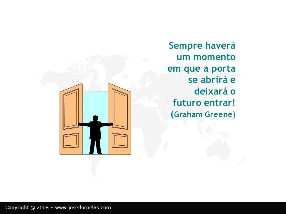 Copyright © 2008 – www.josedornelas.com Sempre haverá um momento em que a porta se abrirá e deixará o futuro entrar! ( Graham Greene)
