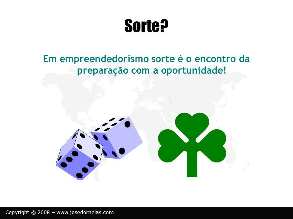 Copyright © 2008 – www.josedornelas.com Sorte? Em empreendedorismo sorte é o encontro da preparação com a oportunidade!