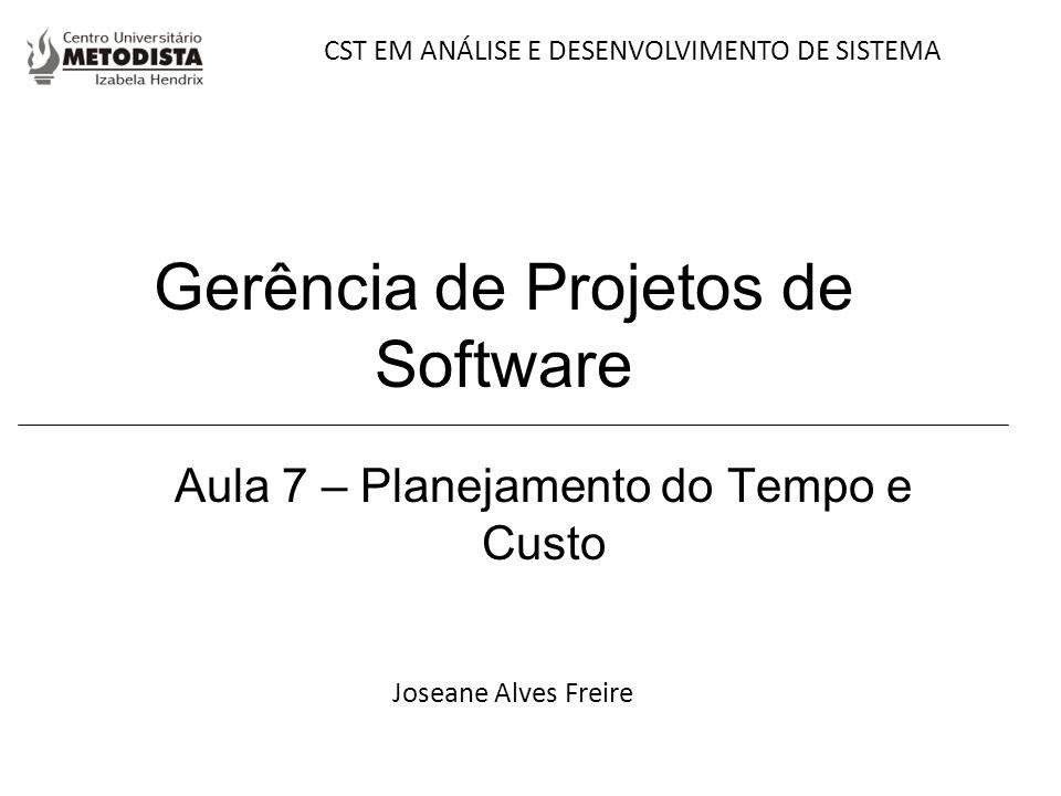 Gerência de Projetos de Software Aula 7 – Planejamento do Tempo e Custo Joseane Alves Freire CST EM ANÁLISE E DESENVOLVIMENTO DE SISTEMA