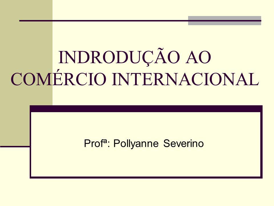 INDRODUÇÃO AO COMÉRCIO INTERNACIONAL Profª: Pollyanne Severino
