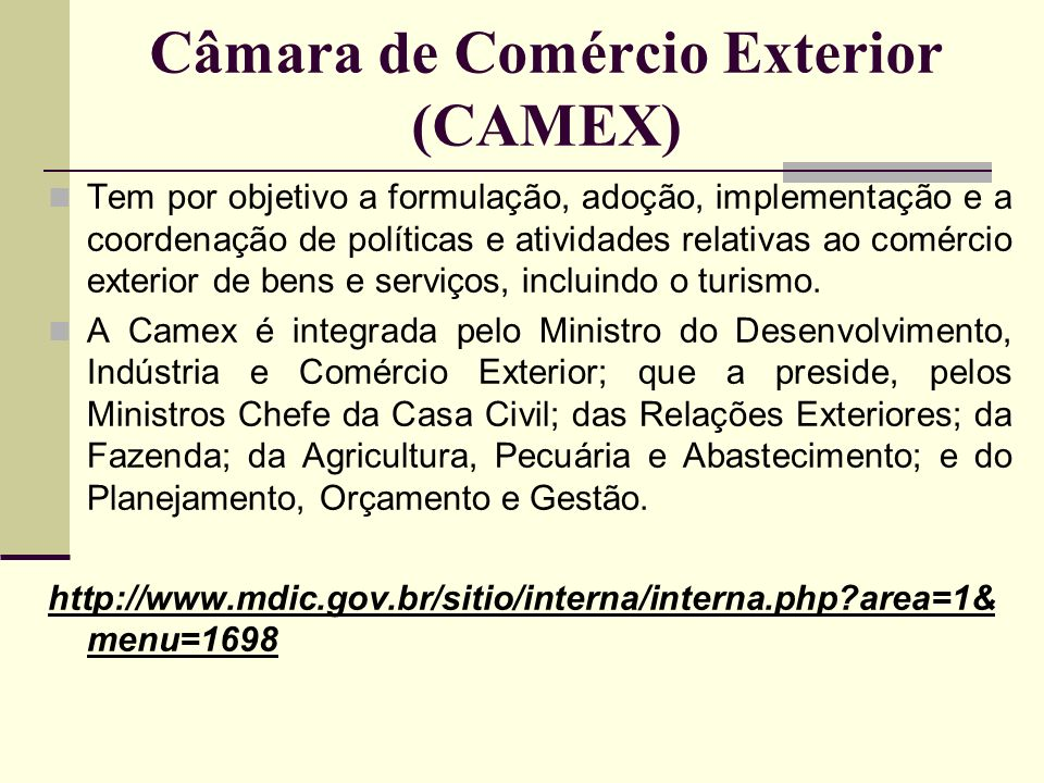 Câmara de Comércio Exterior (CAMEX) Tem por objetivo a formulação, adoção, implementação e a coordenação de políticas e atividades relativas ao comérc