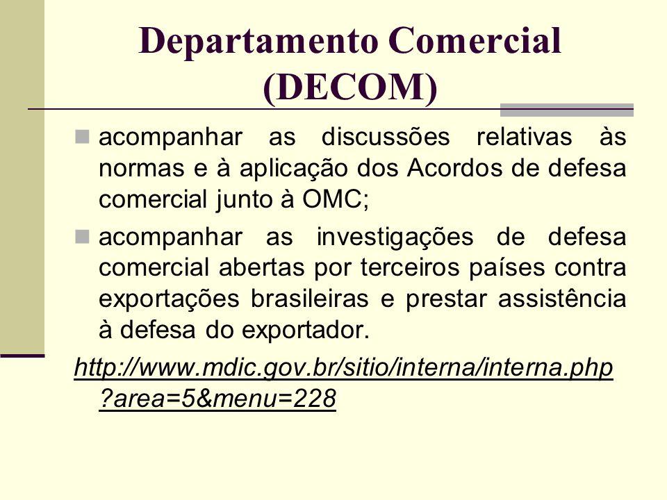 Departamento Comercial (DECOM) acompanhar as discussões relativas às normas e à aplicação dos Acordos de defesa comercial junto à OMC; acompanhar as i
