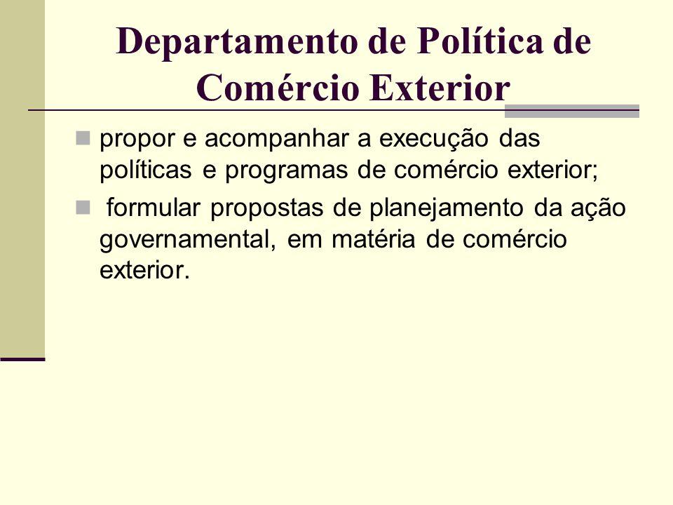 Departamento de Política de Comércio Exterior propor e acompanhar a execução das políticas e programas de comércio exterior; formular propostas de pla