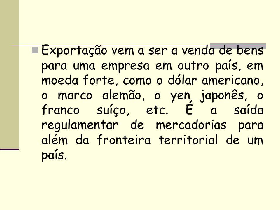 Exportação vem a ser a venda de bens para uma empresa em outro país, em moeda forte, como o dólar americano, o marco alemão, o yen japonês, o franco s