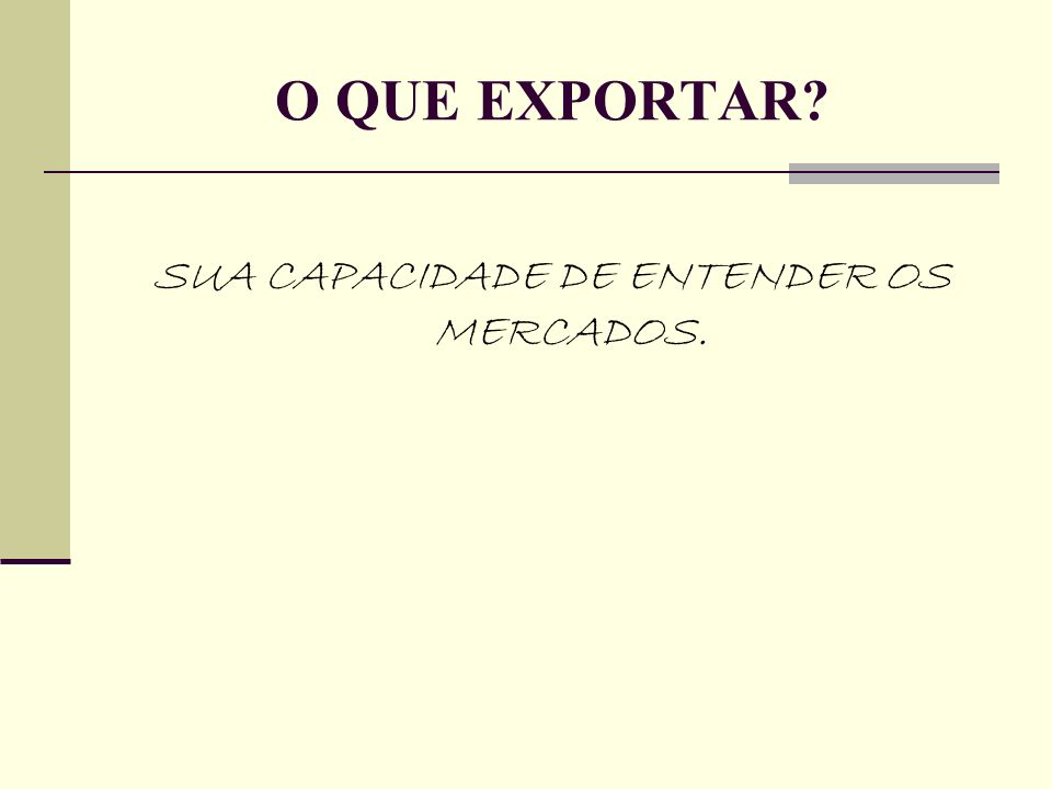 SUA CAPACIDADE DE ENTENDER OS MERCADOS. O QUE EXPORTAR?