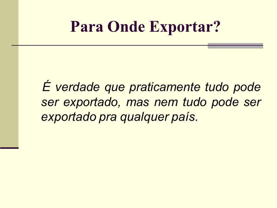 Para Onde Exportar? É verdade que praticamente tudo pode ser exportado, mas nem tudo pode ser exportado pra qualquer país.