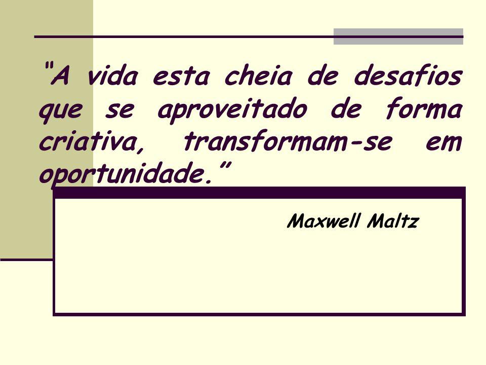 A vida esta cheia de desafios que se aproveitado de forma criativa, transformam-se em oportunidade. Maxwell Maltz