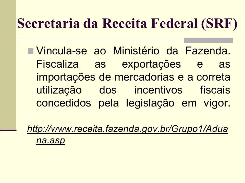 Secretaria da Receita Federal (SRF) Vincula-se ao Ministério da Fazenda. Fiscaliza as exportações e as importações de mercadorias e a correta utilizaç