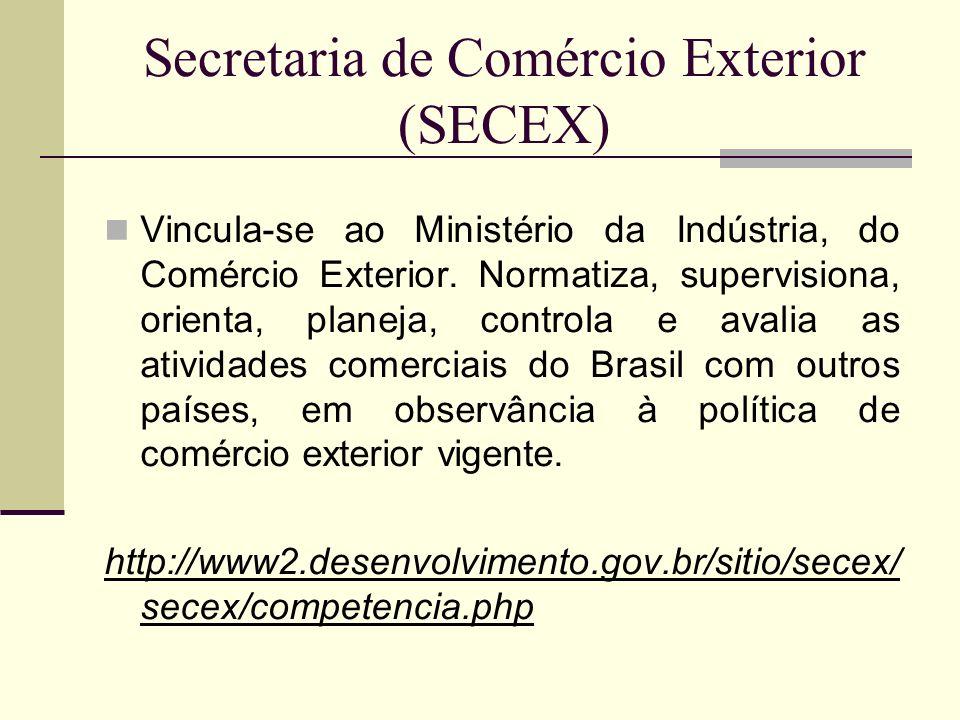 Secretaria de Comércio Exterior (SECEX) Vincula-se ao Ministério da Indústria, do Comércio Exterior. Normatiza, supervisiona, orienta, planeja, contro