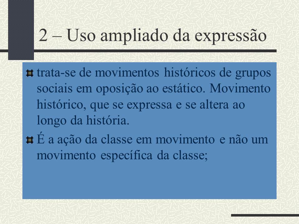 2 – Uso ampliado da expressão trata-se de movimentos históricos de grupos sociais em oposição ao estático. Movimento histórico, que se expressa e se a