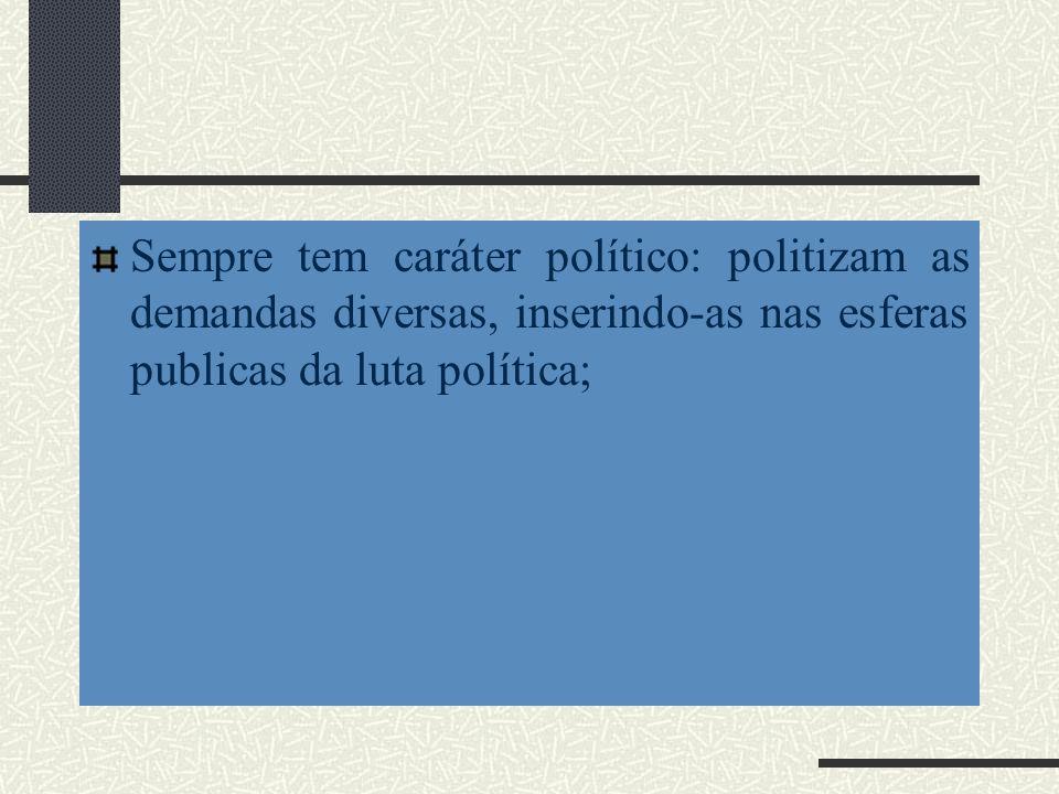 Sempre tem caráter político: politizam as demandas diversas, inserindo-as nas esferas publicas da luta política;