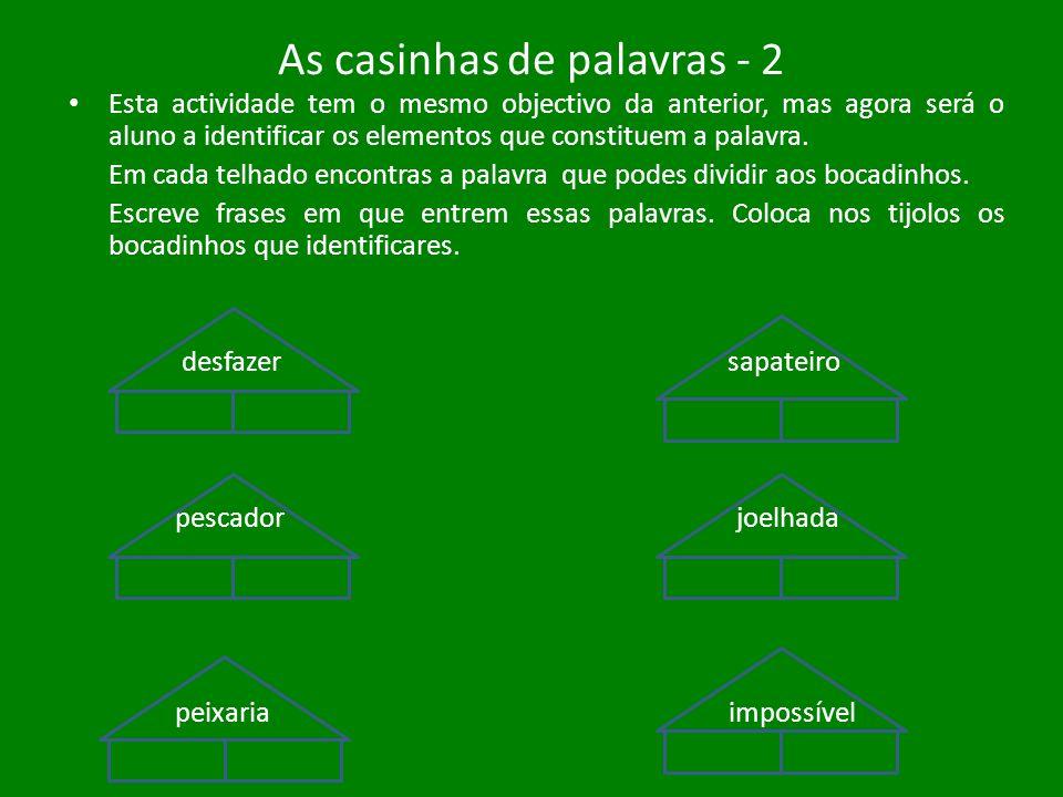 As casinhas de palavras - 2 Esta actividade tem o mesmo objectivo da anterior, mas agora será o aluno a identificar os elementos que constituem a pala