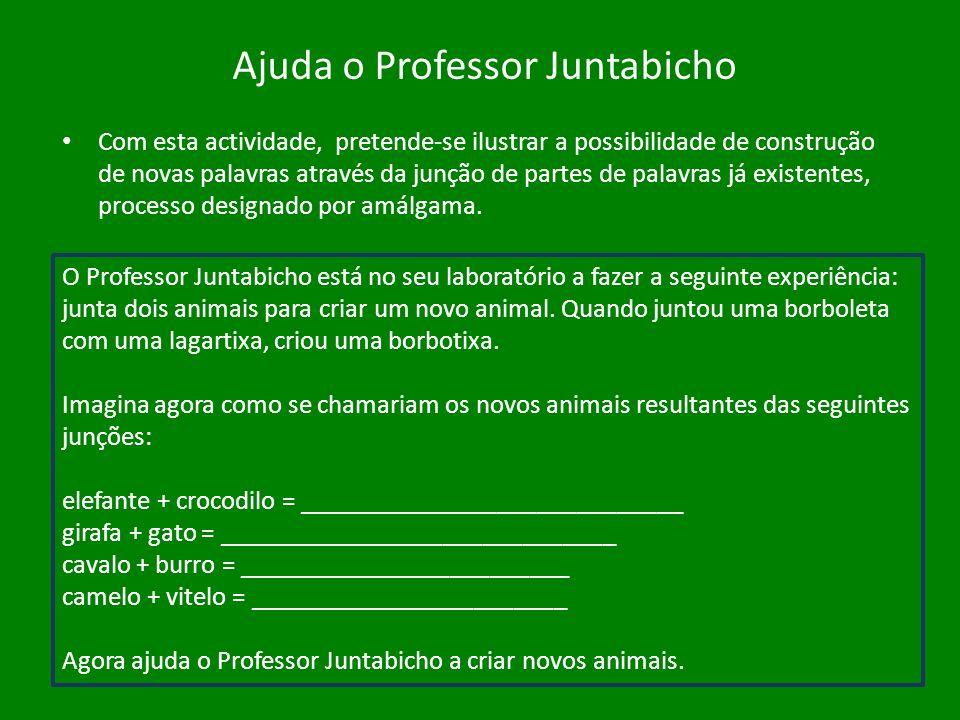 Ajuda o Professor Juntabicho Com esta actividade, pretende-se ilustrar a possibilidade de construção de novas palavras através da junção de partes de