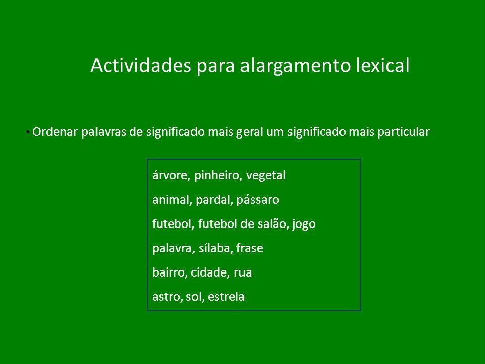 Actividades para alargamento lexical Ordenar palavras de significado mais geral um significado mais particular árvore, pinheiro, vegetal animal, parda