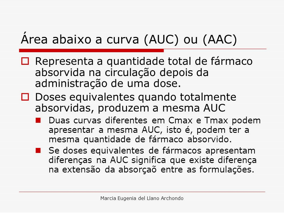 Marcia Eugenia del Llano Archondo Área abaixo a curva (AUC) ou (AAC) Representa a quantidade total de fármaco absorvida na circulação depois da admini