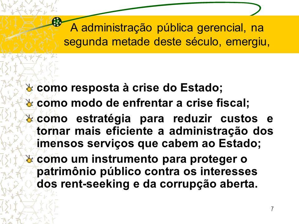 7 A administração pública gerencial, na segunda metade deste século, emergiu, como resposta à crise do Estado; como modo de enfrentar a crise fiscal;