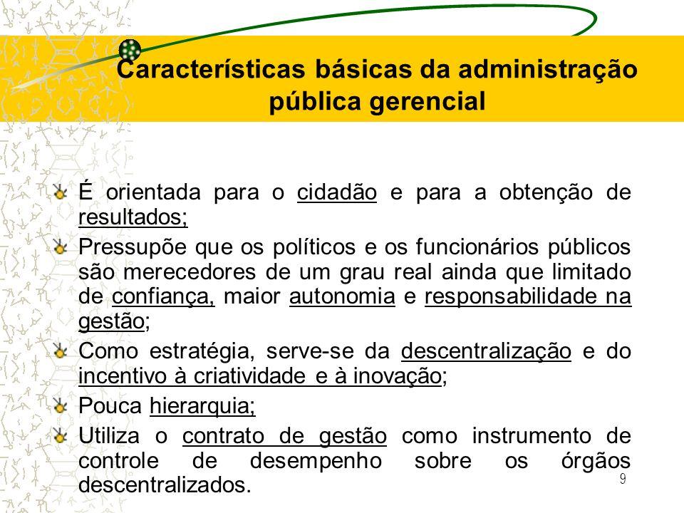 9 Características básicas da administração pública gerencial É orientada para o cidadão e para a obtenção de resultados; Pressupõe que os políticos e