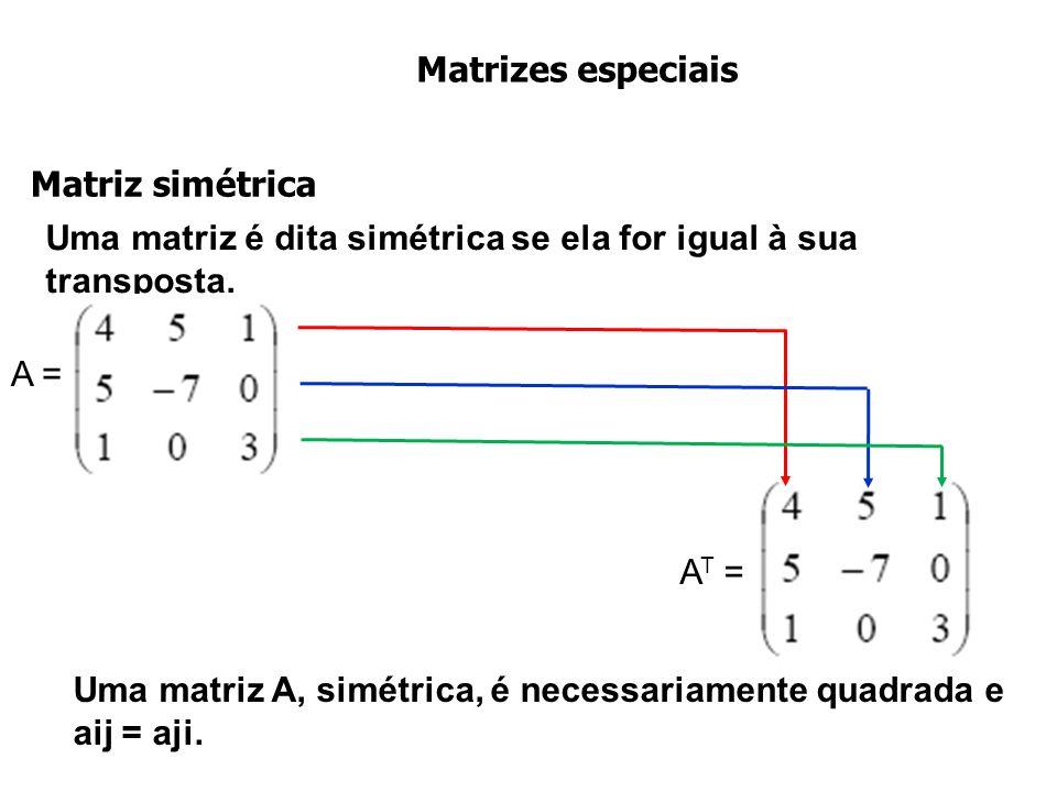 Matrizes especiais Uma matriz é dita simétrica se ela for igual à sua transposta. Matriz simétrica Uma matriz A, simétrica, é necessariamente quadrada