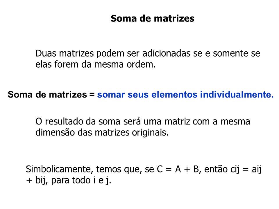 Soma de matrizes O resultado da soma será uma matriz com a mesma dimensão das matrizes originais. Duas matrizes podem ser adicionadas se e somente se