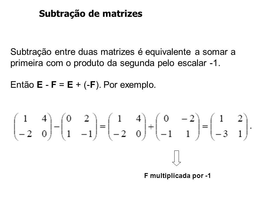 Subtração de matrizes Subtração entre duas matrizes é equivalente a somar a primeira com o produto da segunda pelo escalar -1. Então E - F = E + (-F).