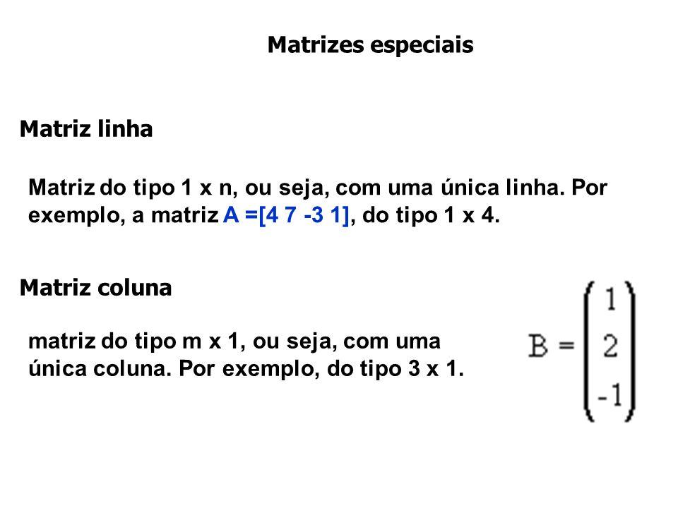 Matrizes especiais Matriz linha Matriz do tipo 1 x n, ou seja, com uma única linha. Por exemplo, a matriz A =[4 7 -3 1], do tipo 1 x 4. Matriz coluna