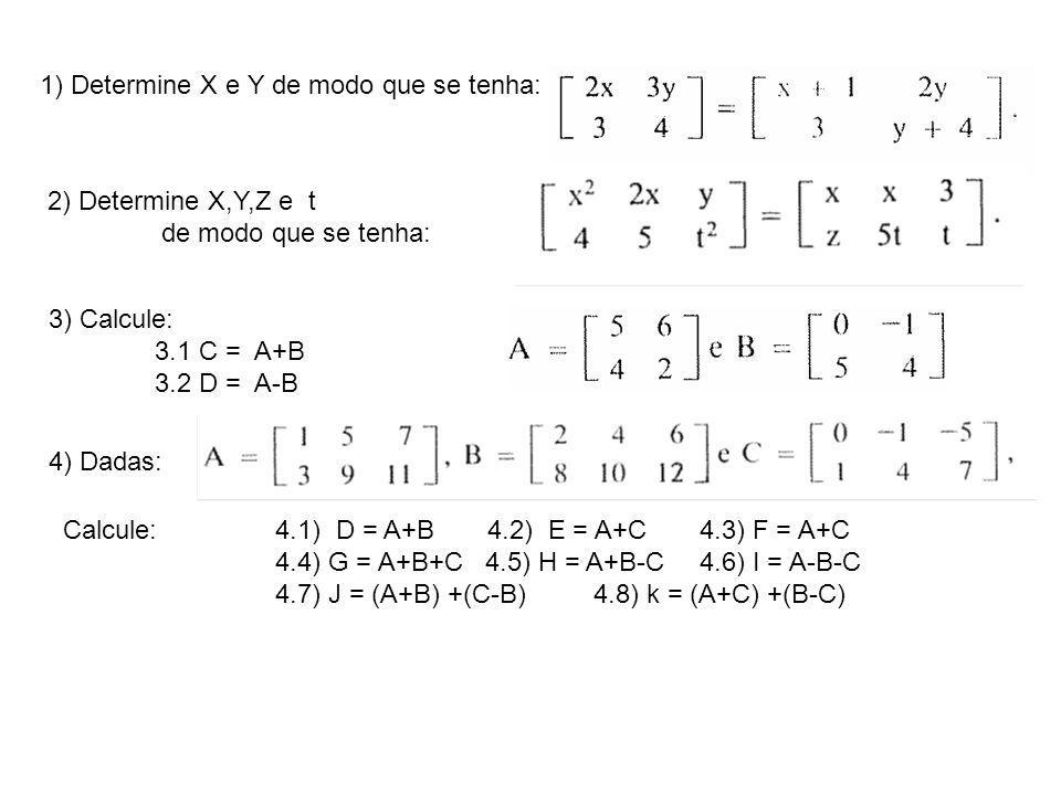 1) Determine X e Y de modo que se tenha: 2) Determine X,Y,Z e t de modo que se tenha: 3) Calcule: 3.1 C = A+B 3.2 D = A-B 4) Dadas: Calcule:4.1) D = A+B4.2) E = A+C4.3) F = A+C 4.4) G = A+B+C 4.5) H = A+B-C4.6) I = A-B-C 4.7) J = (A+B) +(C-B)4.8) k = (A+C) +(B-C)