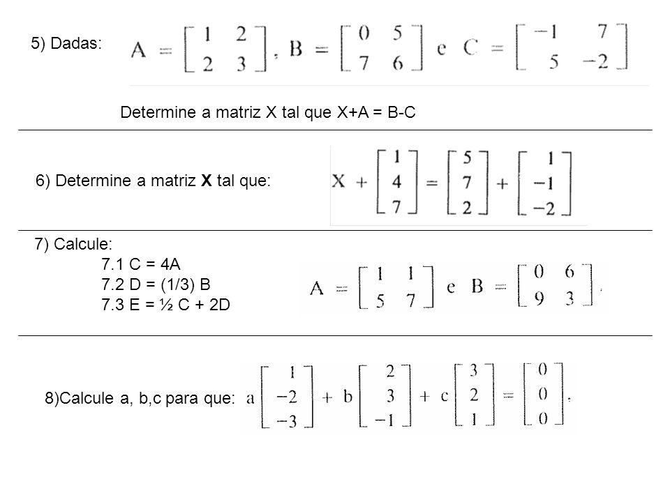 5) Dadas: Determine a matriz X tal que X+A = B-C 6) Determine a matriz X tal que: 7) Calcule: 7.1 C = 4A 7.2 D = (1/3) B 7.3 E = ½ C + 2D 8)Calcule a, b,c para que: