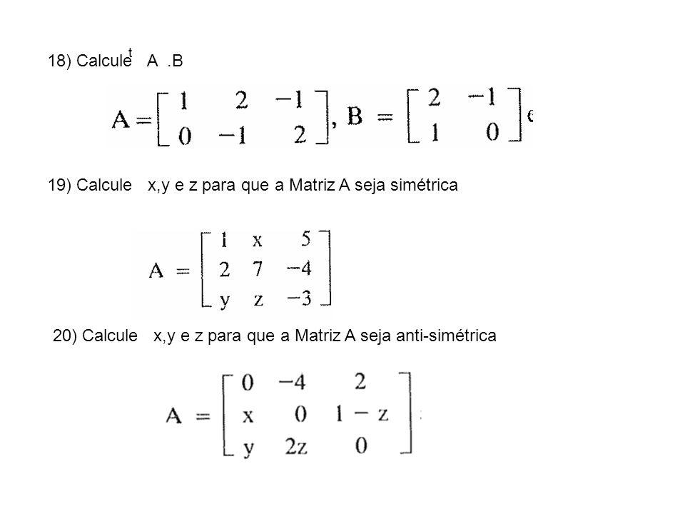18) Calcule A.B t 19) Calcule x,y e z para que a Matriz A seja simétrica 20) Calcule x,y e z para que a Matriz A seja anti-simétrica