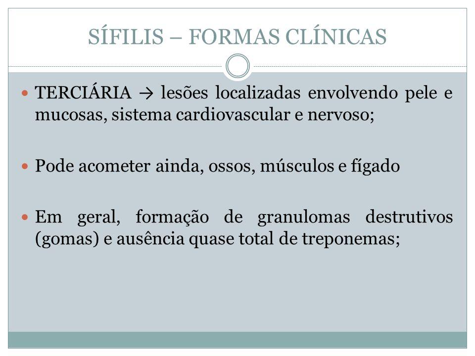 SÍFILIS – FORMAS CLÍNICAS TERCIÁRIA lesões localizadas envolvendo pele e mucosas, sistema cardiovascular e nervoso; Pode acometer ainda, ossos, múscul