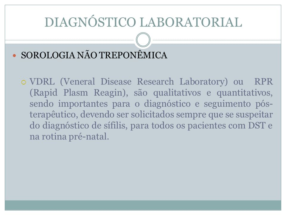 DIAGNÓSTICO LABORATORIAL SOROLOGIA NÃO TREPONÊMICA VDRL (Veneral Disease Research Laboratory) ou RPR (Rapid Plasm Reagin), são qualitativos e quantita