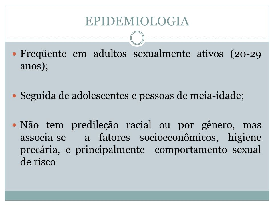 EPIDEMIOLOGIA Freqüente em adultos sexualmente ativos (20-29 anos); Seguida de adolescentes e pessoas de meia-idade; Não tem predileção racial ou por
