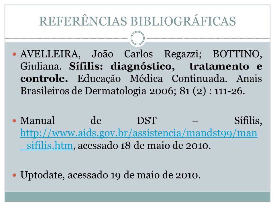 REFERÊNCIAS BIBLIOGRÁFICAS AVELLEIRA, João Carlos Regazzi; BOTTINO, Giuliana. Sífilis: diagnóstico, tratamento e controle. Educação Médica Continuada.