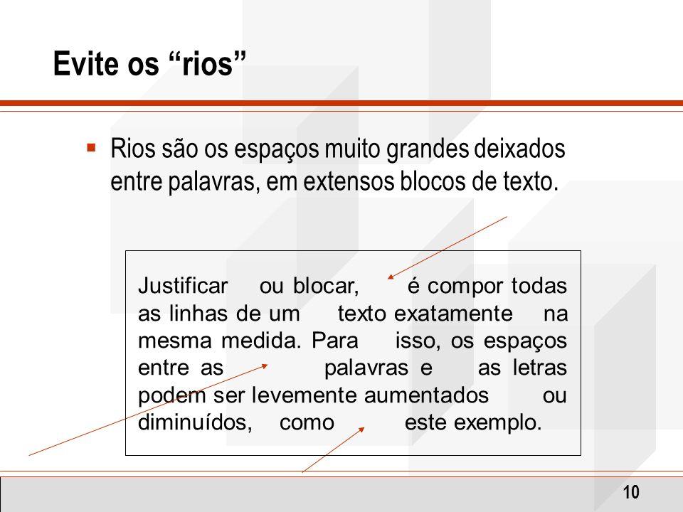 10 Evite os rios Rios são os espaços muito grandes deixados entre palavras, em extensos blocos de texto. Justificar ou blocar, é compor todas as linha