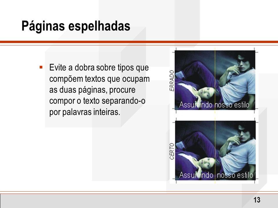 13 Páginas espelhadas Evite a dobra sobre tipos que compõem textos que ocupam as duas páginas, procure compor o texto separando-o por palavras inteira