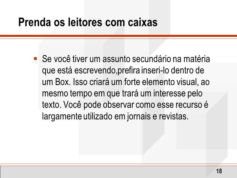 18 Prenda os leitores com caixas Se você tiver um assunto secundário na matéria que está escrevendo,prefira inseri-lo dentro de um Box. Isso criará um