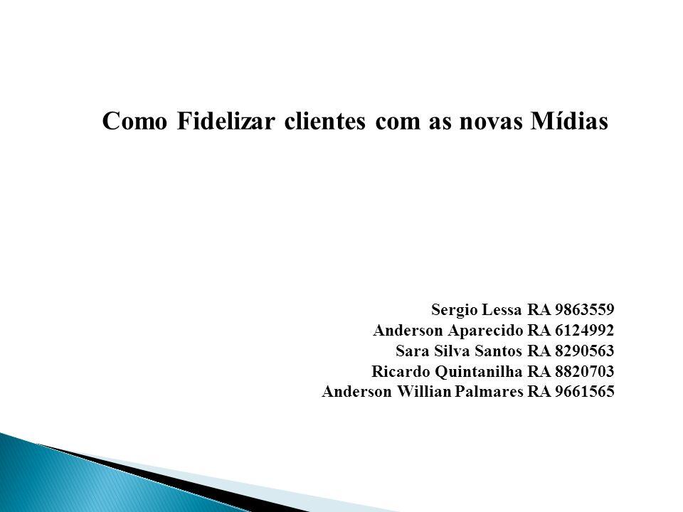 Como Fidelizar clientes com as novas Mídias Sergio Lessa RA 9863559 Anderson Aparecido RA 6124992 Sara Silva Santos RA 8290563 Ricardo Quintanilha RA
