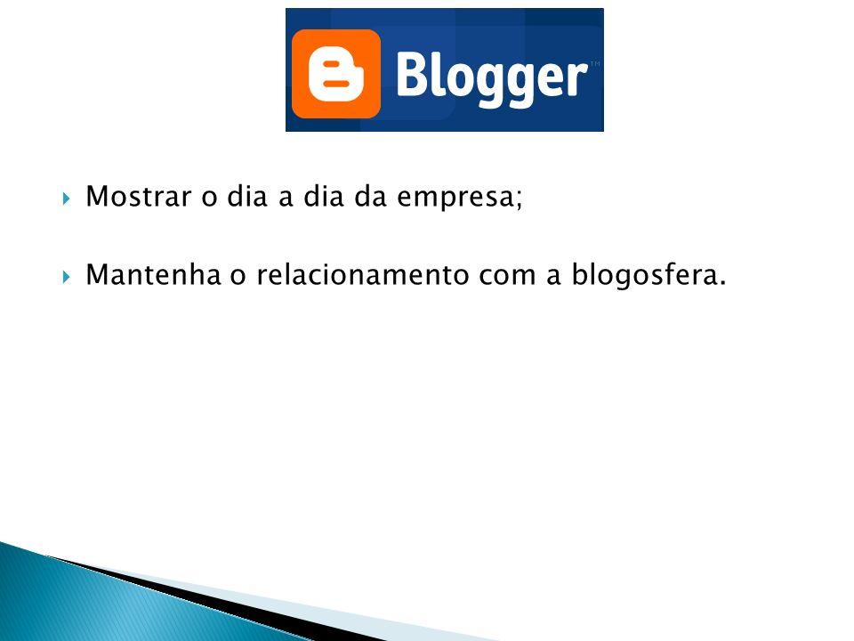 Mostrar o dia a dia da empresa; Mantenha o relacionamento com a blogosfera.