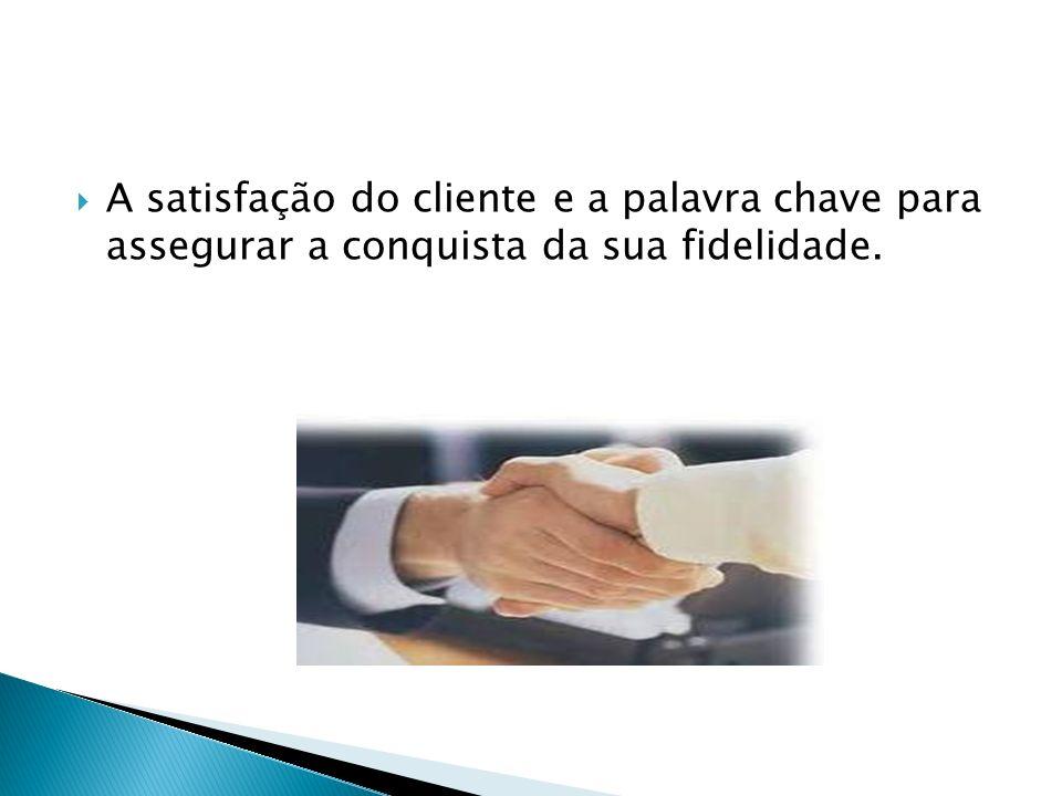 A satisfação do cliente e a palavra chave para assegurar a conquista da sua fidelidade.