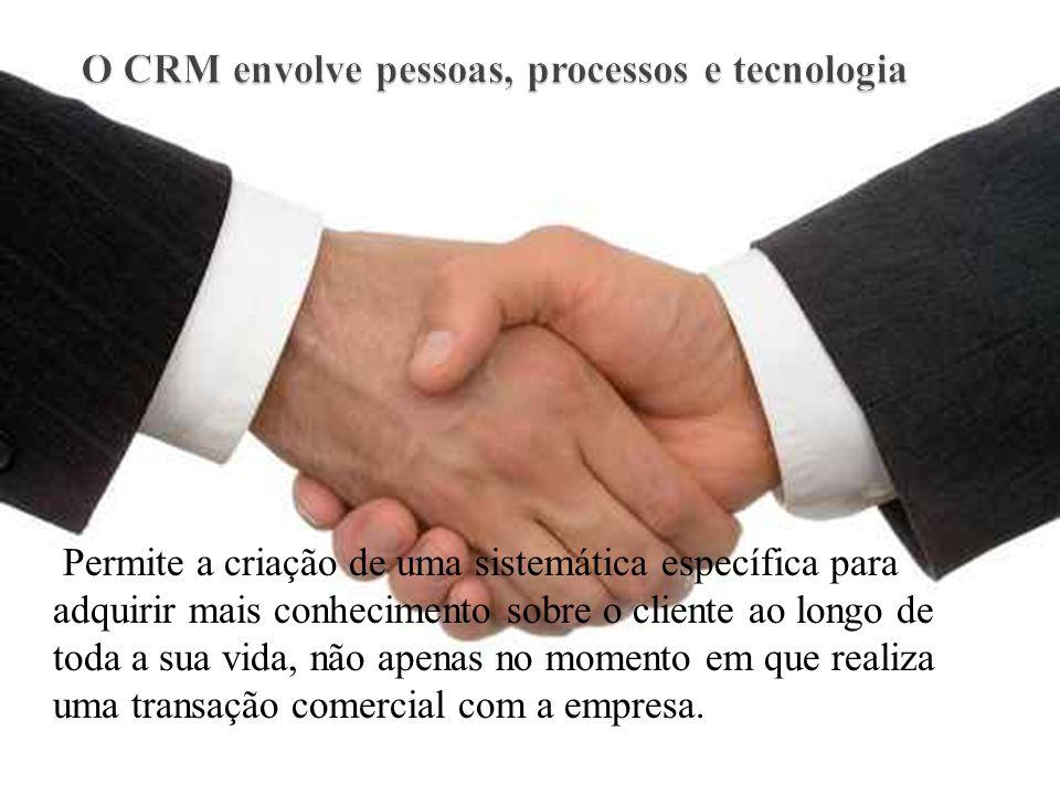 O CRM envolve pessoas, processos e tecnologia Permite a criação de uma sistemática específica para adquirir mais conhecimento sobre o cliente ao longo