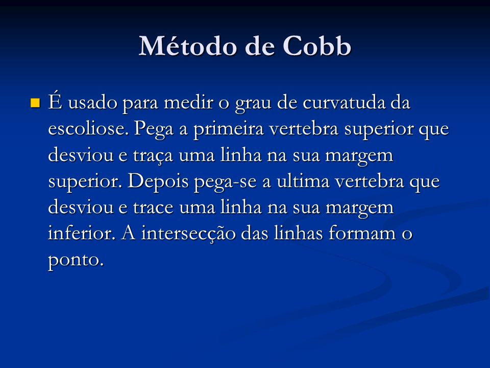 Método de Cobb É usado para medir o grau de curvatuda da escoliose.