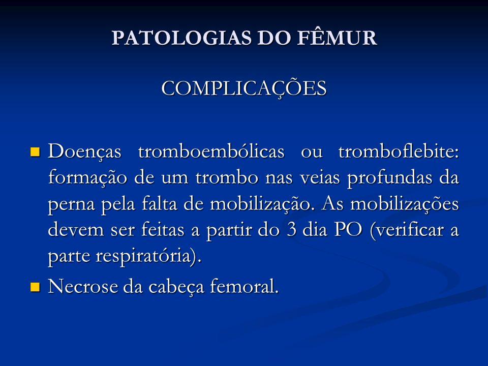 PATOLOGIAS DO FÊMUR COMPLICAÇÕES Doenças tromboembólicas ou tromboflebite: formação de um trombo nas veias profundas da perna pela falta de mobilização.