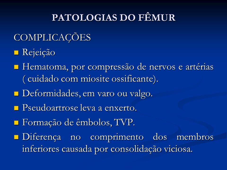 PATOLOGIAS DO FÊMUR COMPLICAÇÕES Rejeição Rejeição Hematoma, por compressão de nervos e artérias ( cuidado com miosite ossificante).