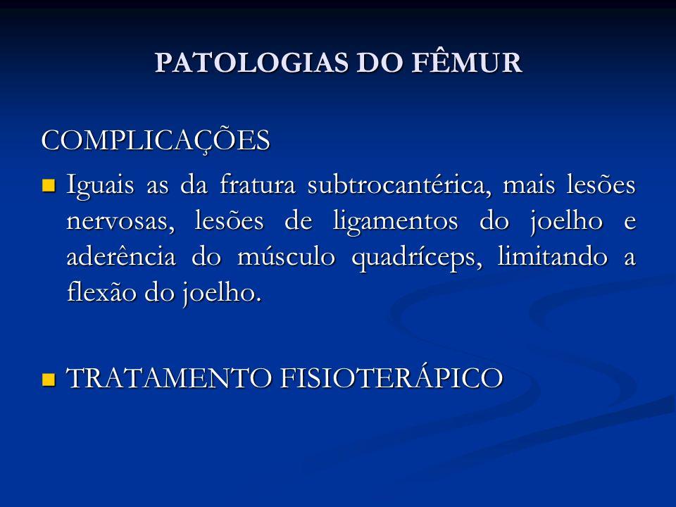 PATOLOGIAS DO FÊMUR COMPLICAÇÕES Iguais as da fratura subtrocantérica, mais lesões nervosas, lesões de ligamentos do joelho e aderência do músculo quadríceps, limitando a flexão do joelho.