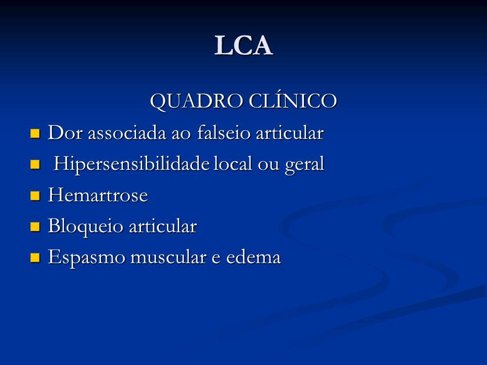 LCA QUADRO CLÍNICO Dor associada ao falseio articular Dor associada ao falseio articular Hipersensibilidade local ou geral Hipersensibilidade local ou geral Hemartrose Hemartrose Bloqueio articular Bloqueio articular Espasmo muscular e edema Espasmo muscular e edema