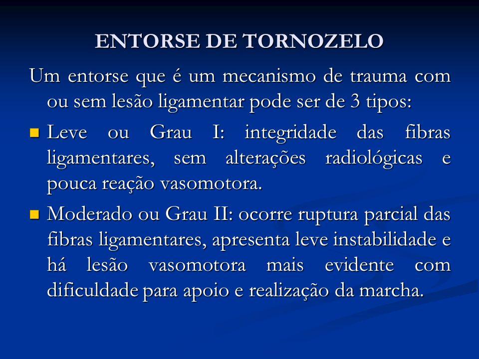 ENTORSE DE TORNOZELO Um entorse que é um mecanismo de trauma com ou sem lesão ligamentar pode ser de 3 tipos: Leve ou Grau I: integridade das fibras ligamentares, sem alterações radiológicas e pouca reação vasomotora.